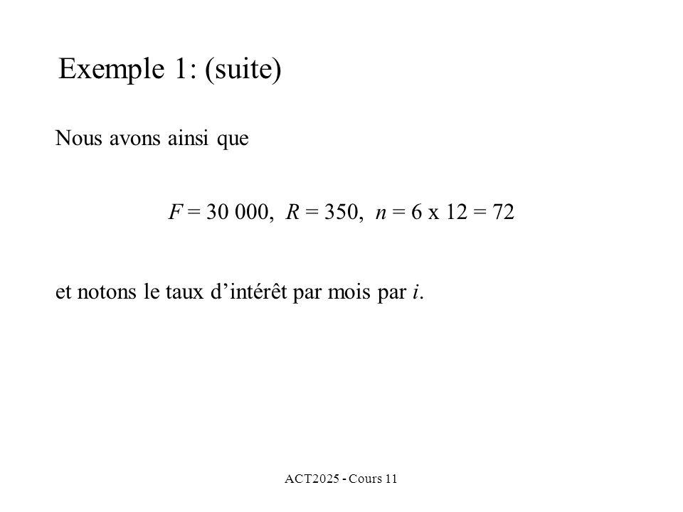 ACT2025 - Cours 11 Nous avons ainsi que Exemple 1: (suite) F = 30 000, R = 350, n = 6 x 12 = 72 et notons le taux dintérêt par mois par i.