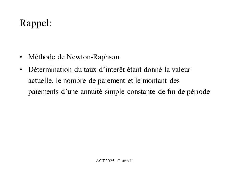 ACT2025 - Cours 11 Pour la méthode de Newton-Raphson, il nous faut un valeur initiale x 0 et utiliser la règle récursive pour construire une suite x 1, x 2, …, x s, … qui converge vers un zéro de f(x) (si les conditions sont bonnes) Rappel: