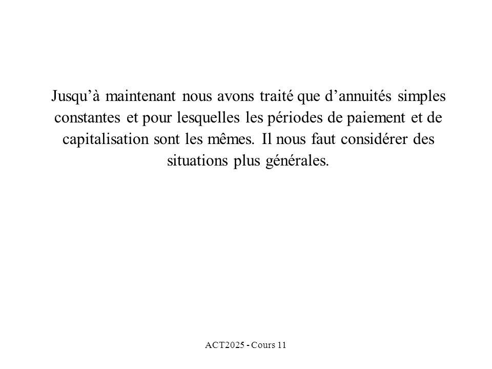 ACT2025 - Cours 11 Jusquà maintenant nous avons traité que dannuités simples constantes et pour lesquelles les périodes de paiement et de capitalisation sont les mêmes.