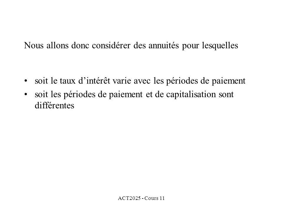 ACT2025 - Cours 11 Nous allons donc considérer des annuités pour lesquelles soit le taux dintérêt varie avec les périodes de paiement soit les périodes de paiement et de capitalisation sont différentes