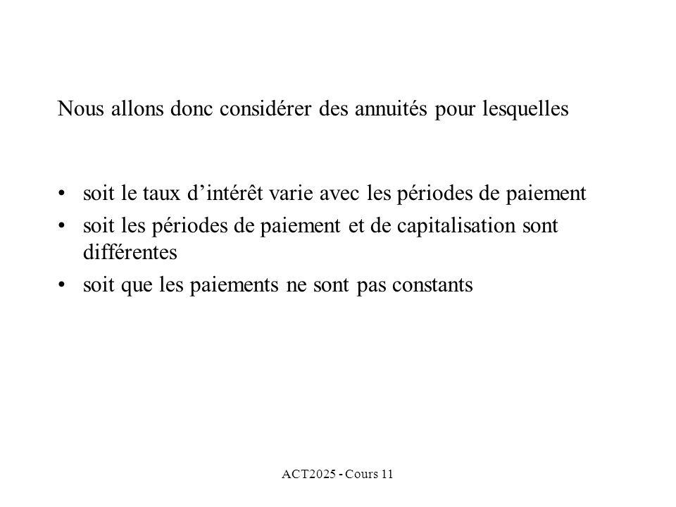 ACT2025 - Cours 11 Nous allons donc considérer des annuités pour lesquelles soit le taux dintérêt varie avec les périodes de paiement soit les périodes de paiement et de capitalisation sont différentes soit que les paiements ne sont pas constants