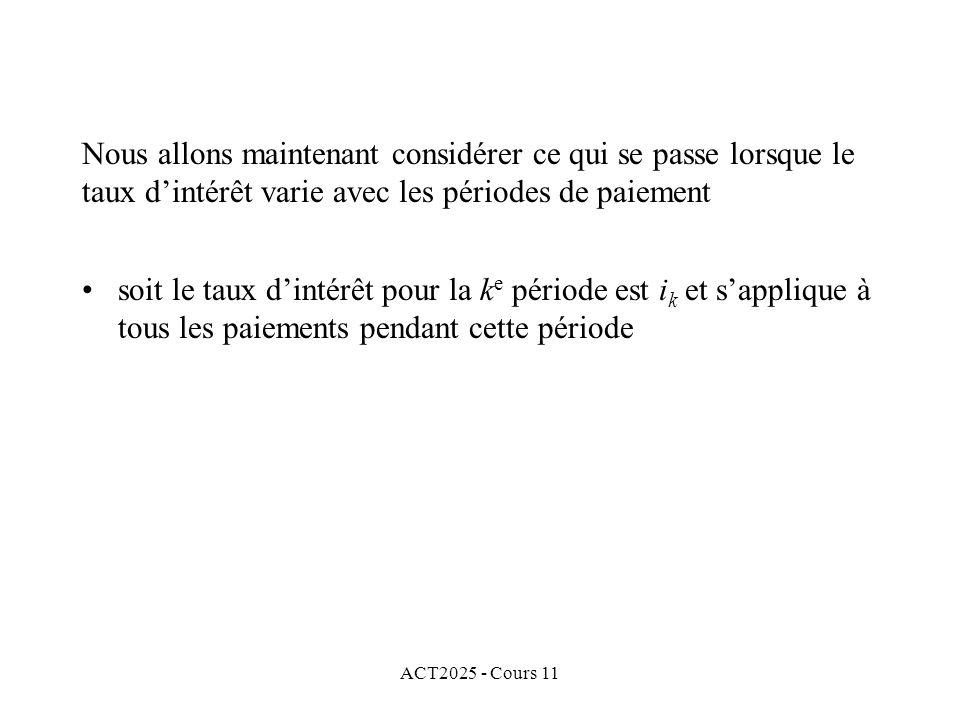 ACT2025 - Cours 11 soit le taux dintérêt pour la k e période est i k et sapplique à tous les paiements pendant cette période Nous allons maintenant considérer ce qui se passe lorsque le taux dintérêt varie avec les périodes de paiement