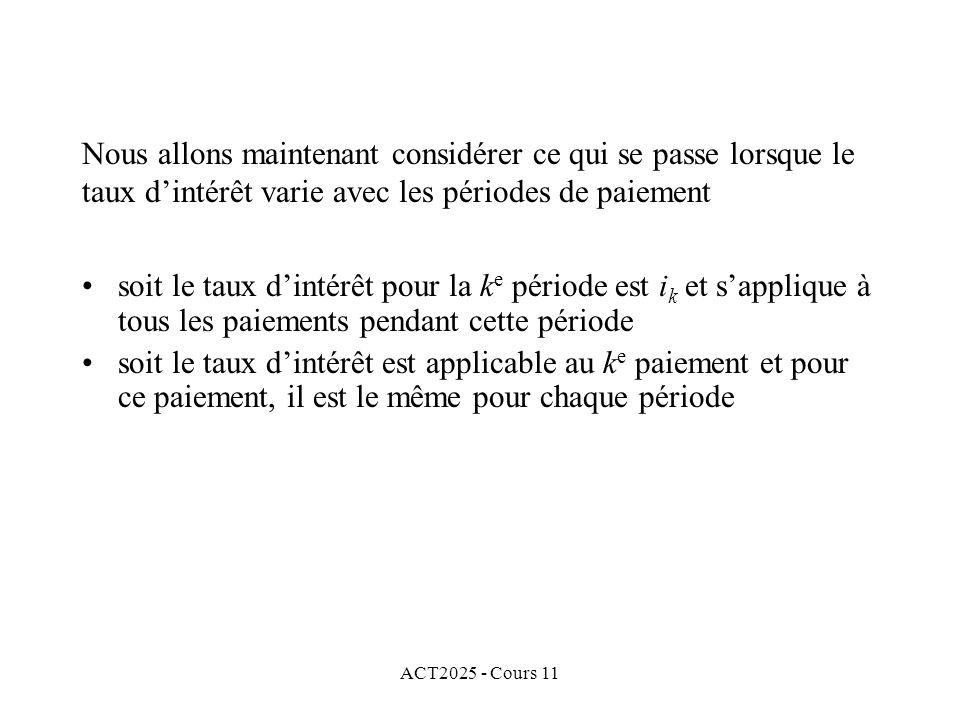 ACT2025 - Cours 11 soit le taux dintérêt pour la k e période est i k et sapplique à tous les paiements pendant cette période soit le taux dintérêt est applicable au k e paiement et pour ce paiement, il est le même pour chaque période Nous allons maintenant considérer ce qui se passe lorsque le taux dintérêt varie avec les périodes de paiement