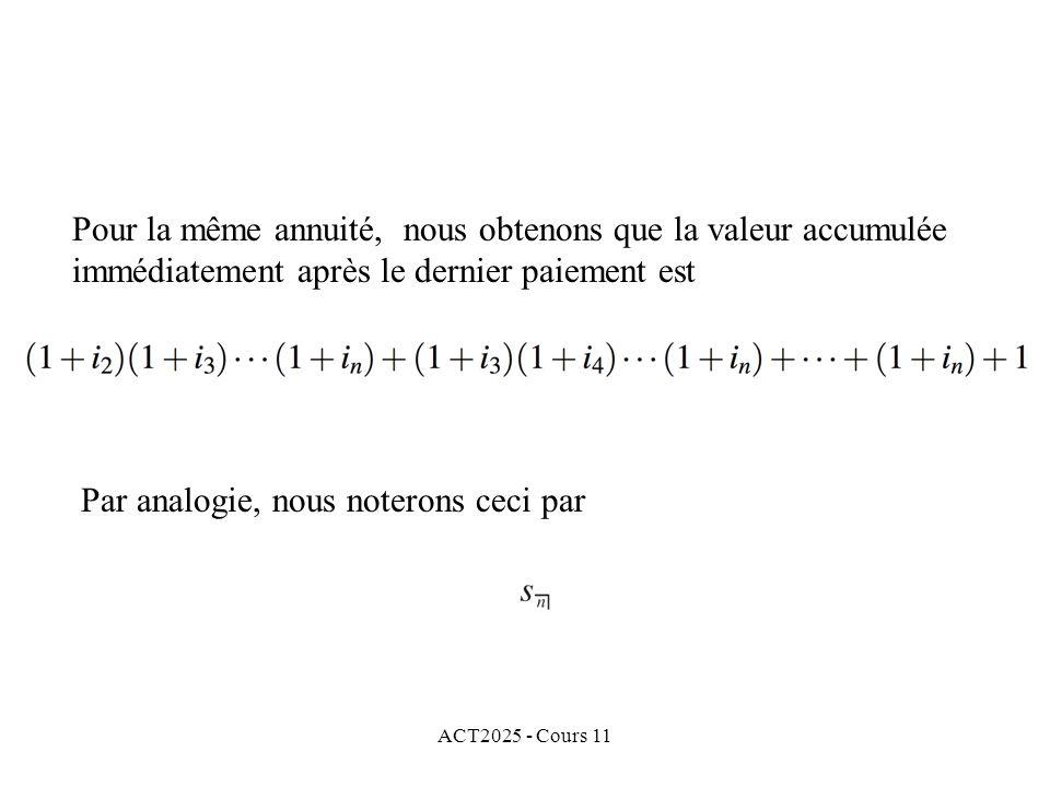 ACT2025 - Cours 11 Pour la même annuité, nous obtenons que la valeur accumulée immédiatement après le dernier paiement est Par analogie, nous noterons ceci par