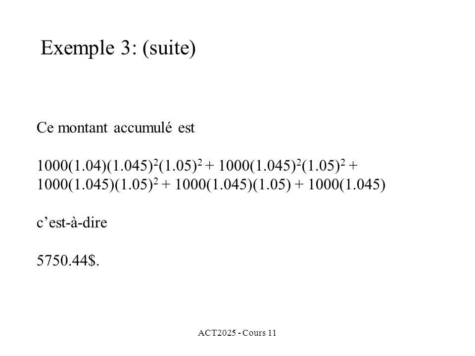 ACT2025 - Cours 11 Ce montant accumulé est 1000(1.04)(1.045) 2 (1.05) 2 + 1000(1.045) 2 (1.05) 2 + 1000(1.045)(1.05) 2 + 1000(1.045)(1.05) + 1000(1.045) cest-à-dire 5750.44$.