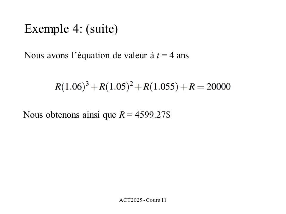 ACT2025 - Cours 11 Nous avons léquation de valeur à t = 4 ans Nous obtenons ainsi que R = 4599.27$ Exemple 4: (suite)