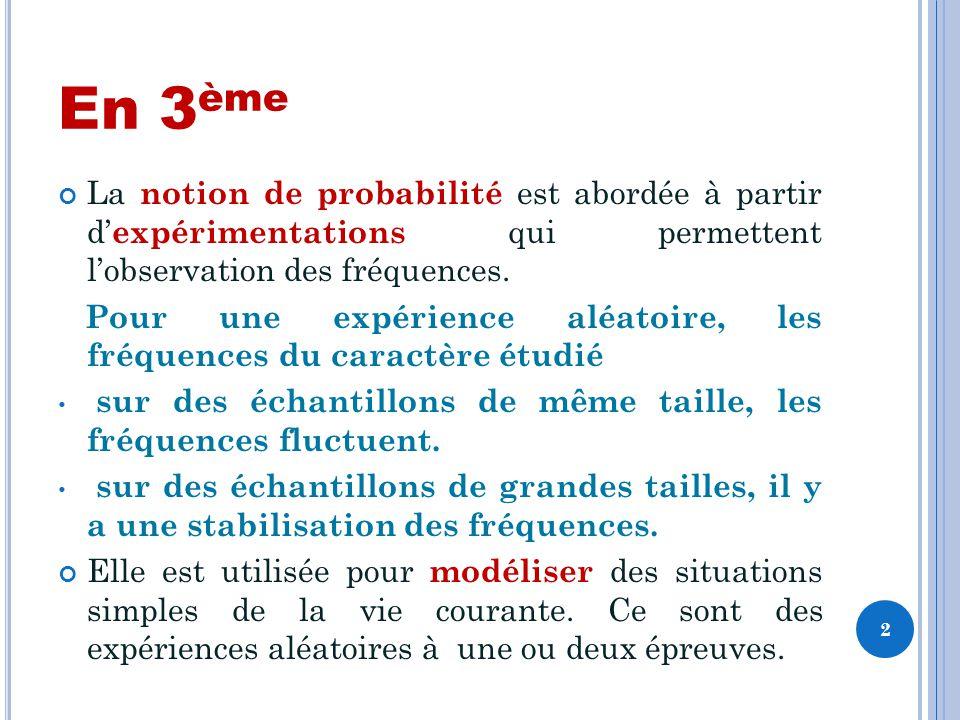 En 3 ème La notion de probabilité est abordée à partir d expérimentations qui permettent lobservation des fréquences.
