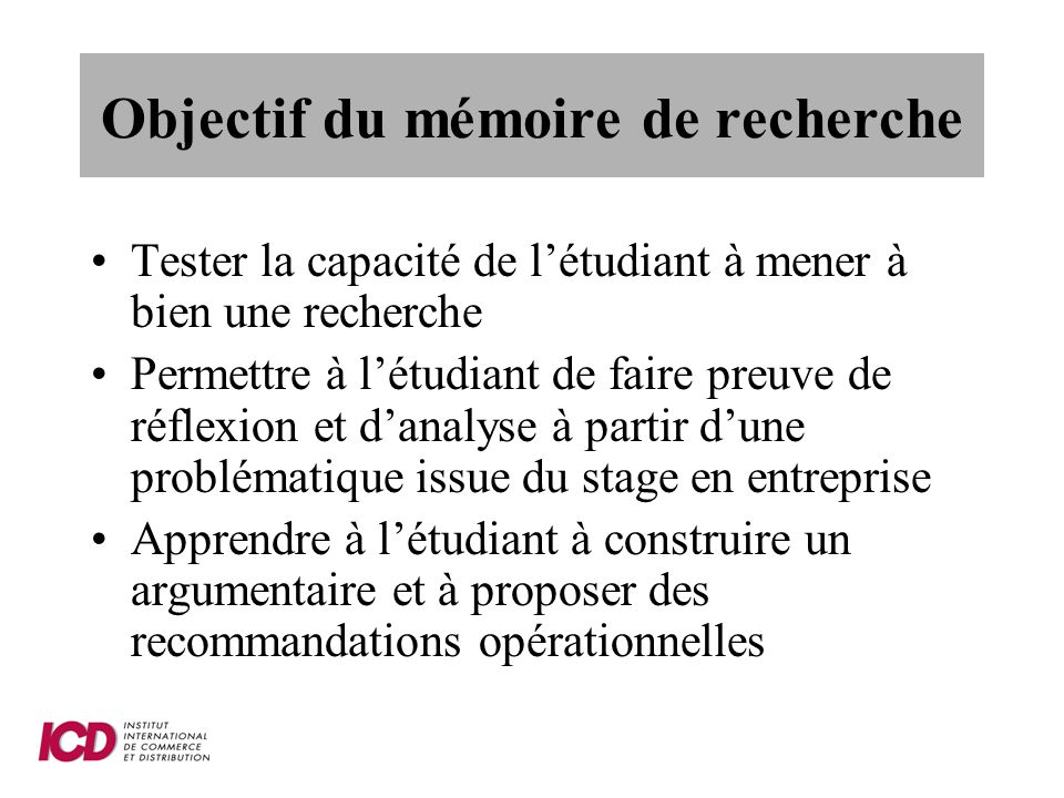 Objectif du mémoire de recherche Tester la capacité de létudiant à mener à bien une recherche Permettre à létudiant de faire preuve de réflexion et da