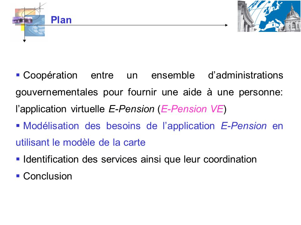 Plan Coopération entre un ensemble dadministrations gouvernementales pour fournir une aide à une personne: lapplication virtuelle E-Pension (E-Pension VE) Modélisation des besoins de lapplication E-Pension en utilisant le modèle de la carte Identification des services ainsi que leur coordination Conclusion
