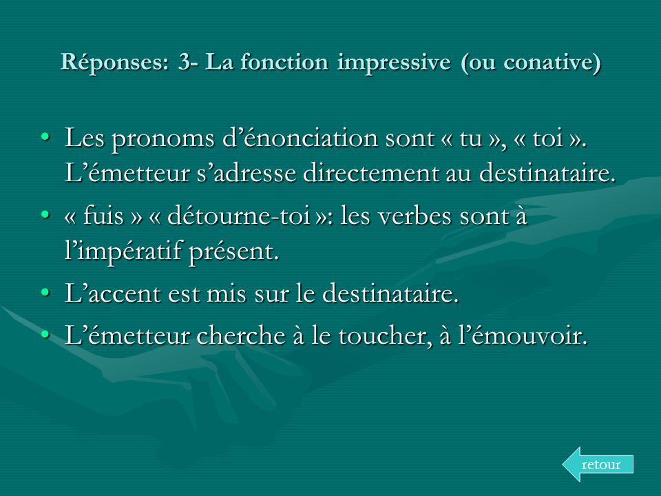 Réponses: 3- La fonction impressive (ou conative) Les pronoms dénonciation sont « tu », « toi ». Lémetteur sadresse directement au destinataire.Les pr