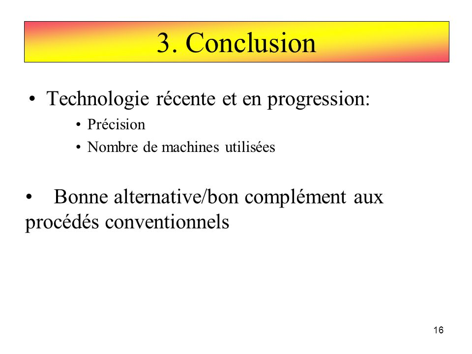 16 Technologie récente et en progression: Précision Nombre de machines utilisées 3. Conclusion Bonne alternative/bon complément aux procédés conventio