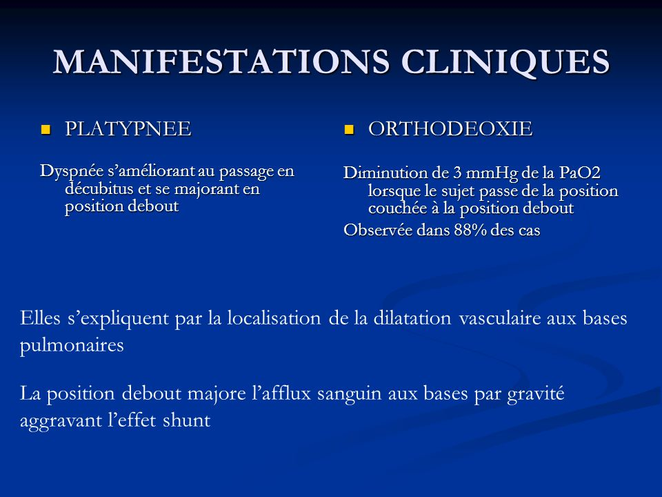 MANIFESTATIONS CLINIQUES Symptômes hépatiques dans 80% des cas Symptômes hépatiques dans 80% des cas Ascite, ictère, saignements digestifs… Symptomes respiratoires Symptomes respiratoires Dyspnée deffort++ avec platypnée et orthodéoxie : quasi pathognomonique du SHP Signes physiques Signes physiques Cyanose, hippocratisme digital (temoins de lhypoxie chronique) Cyanose, hippocratisme digital (temoins de lhypoxie chronique) Angiomes stellaires (marqueur de gravité) Angiomes stellaires (marqueur de gravité)