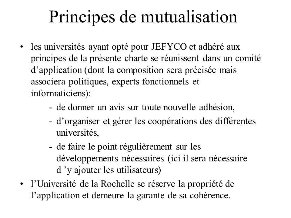 Principes de mutualisation les universités ayant opté pour JEFYCO et adhéré aux principes de la présente charte se réunissent dans un comité dapplication (dont la composition sera précisée mais associera politiques, experts fonctionnels et informaticiens): -de donner un avis sur toute nouvelle adhésion, -dorganiser et gérer les coopérations des différentes universités, -de faire le point régulièrement sur les développements nécessaires (ici il sera nécessaire d y ajouter les utilisateurs) lUniversité de la Rochelle se réserve la propriété de lapplication et demeure la garante de sa cohérence.