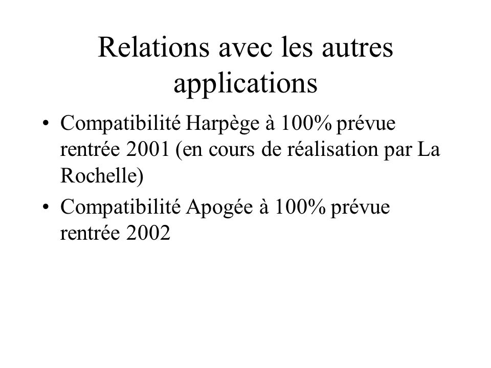 Relations avec les autres applications Compatibilité Harpège à 100% prévue rentrée 2001 (en cours de réalisation par La Rochelle) Compatibilité Apogée à 100% prévue rentrée 2002