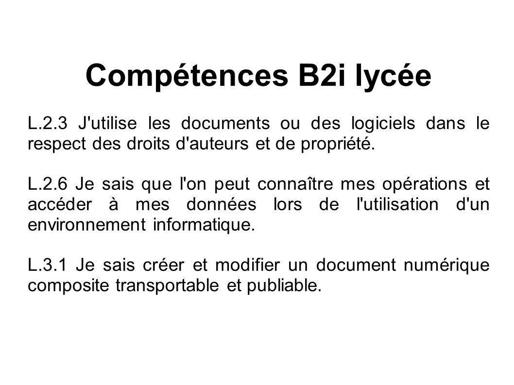 Compétences B2i lycée L.2.3 J'utilise les documents ou des logiciels dans le respect des droits d'auteurs et de propriété. L.2.6 Je sais que l'on peut