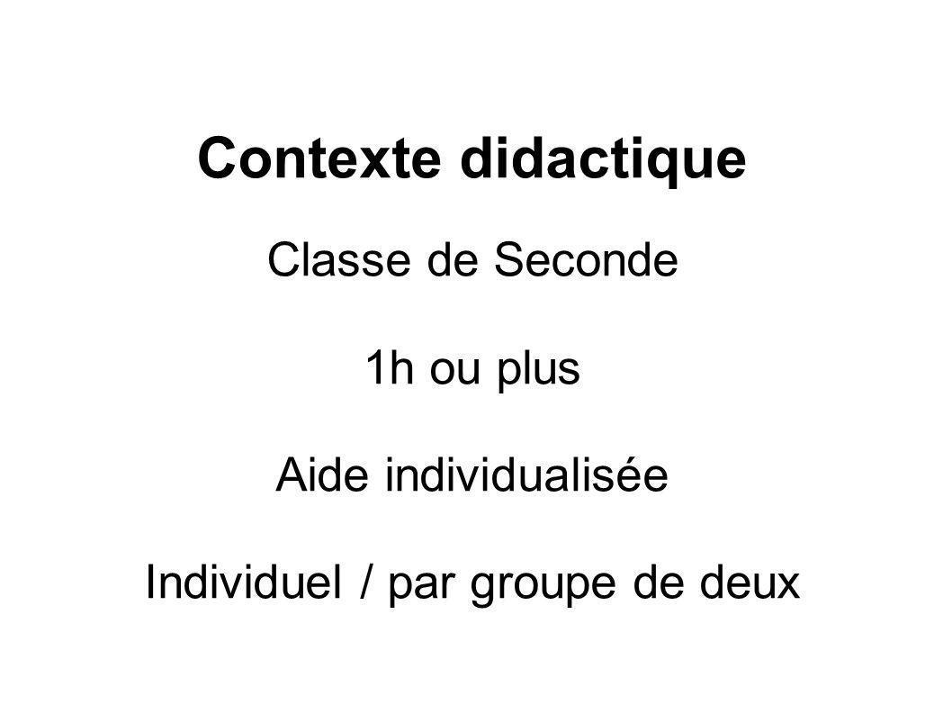Contexte didactique Classe de Seconde 1h ou plus Aide individualisée Individuel / par groupe de deux