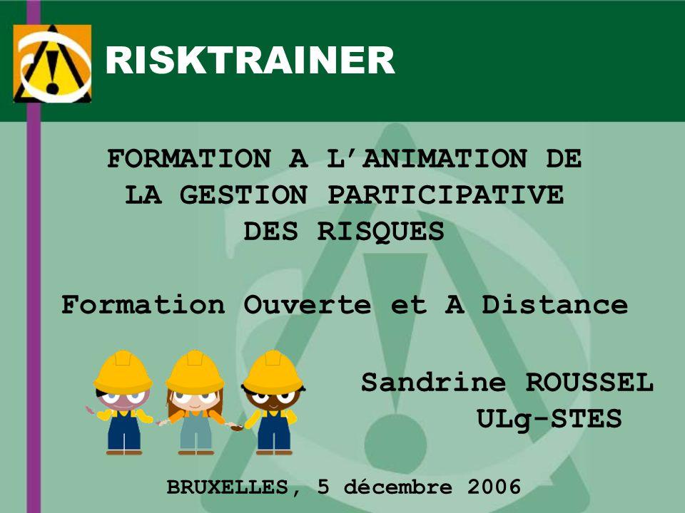 RISKTRAINER FORMATION A LANIMATION DE LA GESTION PARTICIPATIVE DES RISQUES Formation Ouverte et A Distance Sandrine ROUSSEL ULg-STES BRUXELLES, 5 décembre 2006