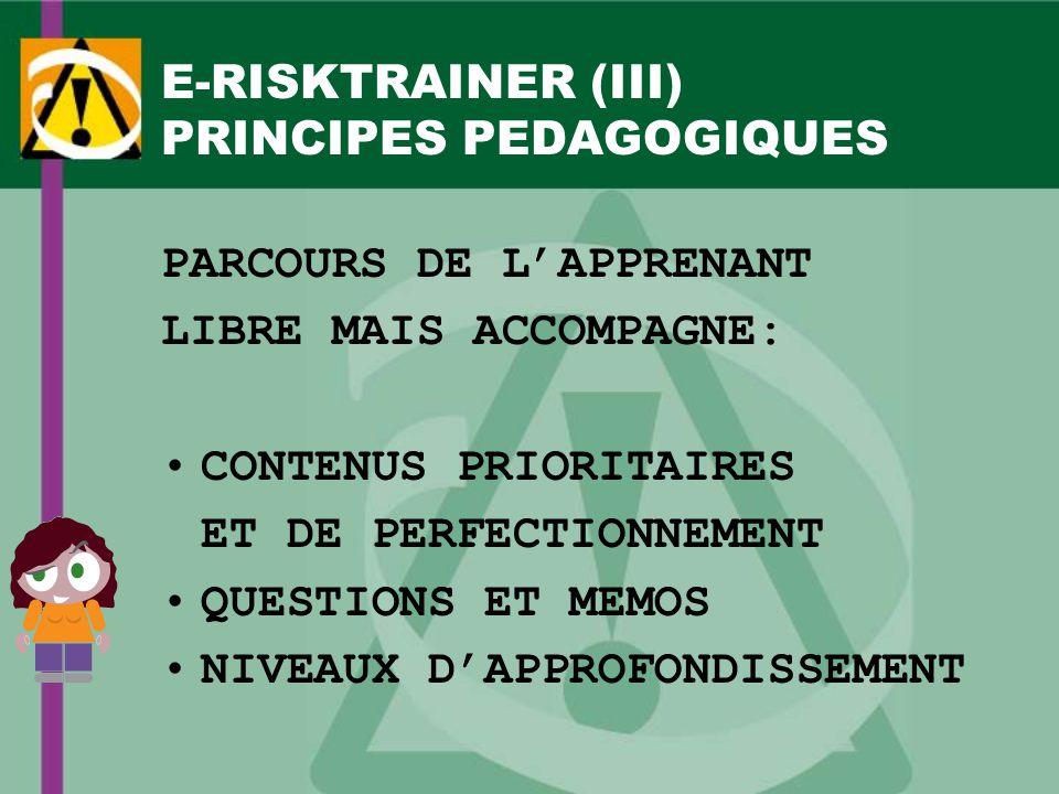 E-RISKTRAINER (III) PRINCIPES PEDAGOGIQUES PARCOURS DE LAPPRENANT LIBRE MAIS ACCOMPAGNE: CONTENUS PRIORITAIRES ET DE PERFECTIONNEMENT QUESTIONS ET MEMOS NIVEAUX DAPPROFONDISSEMENT