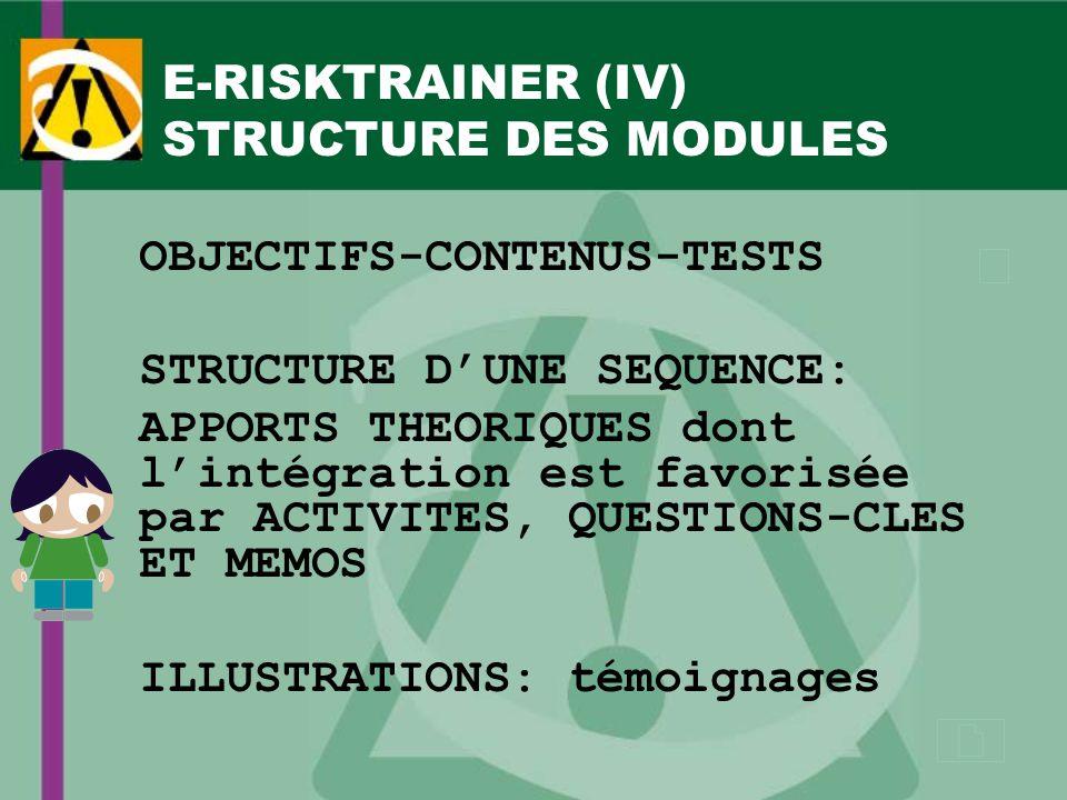 E-RISKTRAINER (IV) STRUCTURE DES MODULES OBJECTIFS-CONTENUS-TESTS STRUCTURE DUNE SEQUENCE: APPORTS THEORIQUES dont lintégration est favorisée par ACTIVITES, QUESTIONS-CLES ET MEMOS ILLUSTRATIONS: témoignages
