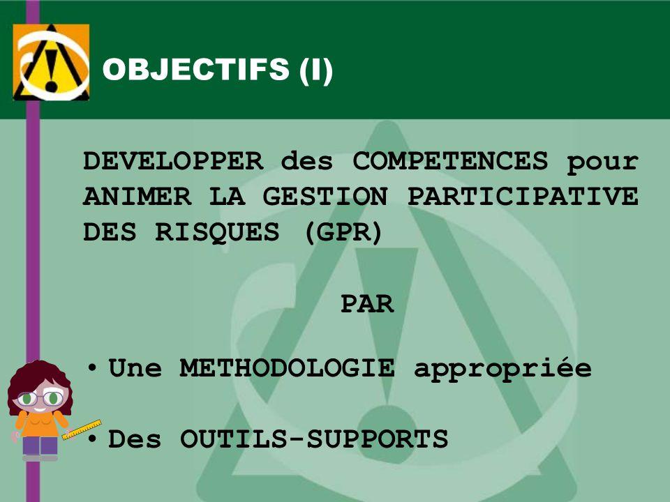 OBJECTIFS (I) DEVELOPPER des COMPETENCES pour ANIMER LA GESTION PARTICIPATIVE DES RISQUES (GPR) PAR Une METHODOLOGIE appropriée Des OUTILS-SUPPORTS