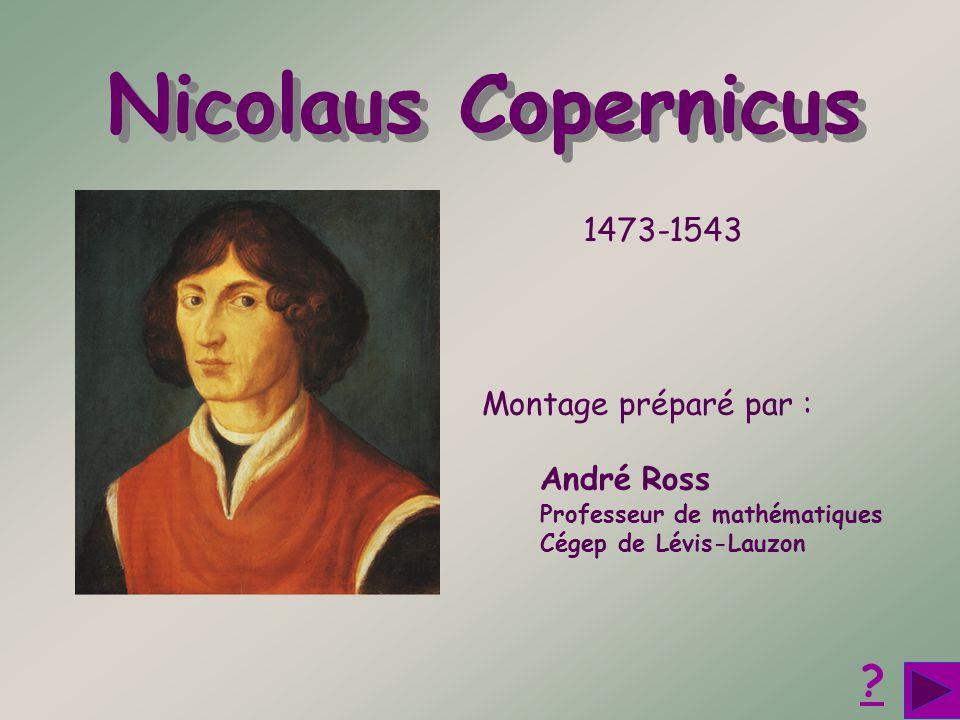 Montage préparé par : André Ross Professeur de mathématiques Cégep de Lévis-Lauzon ? Nicolaus Copernicus Nicolaus Copernicus 1473-1543