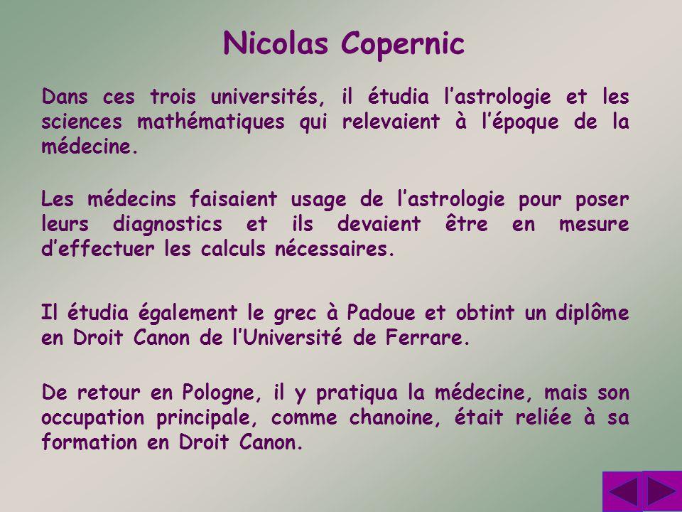 Nicolas Copernic Dans ces trois universités, il étudia lastrologie et les sciences mathématiques qui relevaient à lépoque de la médecine. De retour en