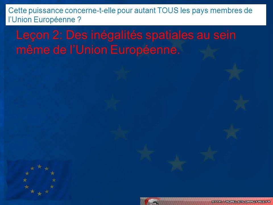 Leçon 2: Des inégalités spatiales au sein même de lUnion Européenne. Cette puissance concerne-t-elle pour autant TOUS les pays membres de lUnion Europ