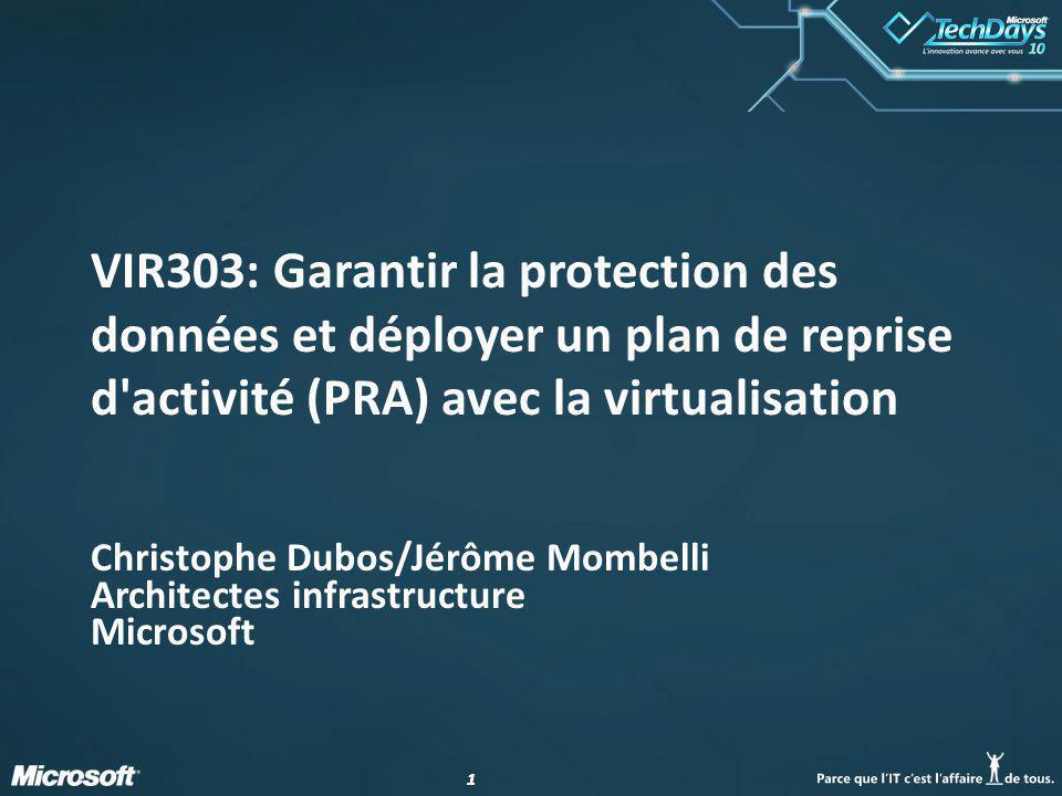 11 VIR303: Garantir la protection des données et déployer un plan de reprise d activité (PRA) avec la virtualisation Christophe Dubos/Jérôme Mombelli Architectes infrastructure Microsoft