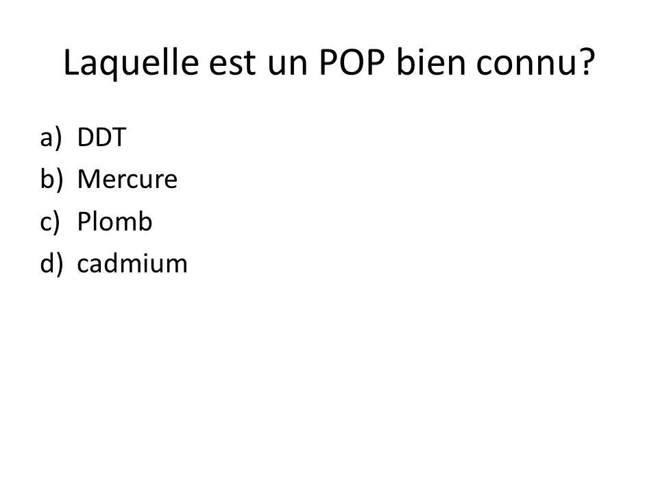 Laquelle est un POP bien connu? a)DDT b)Mercure c)Plomb d)cadmium