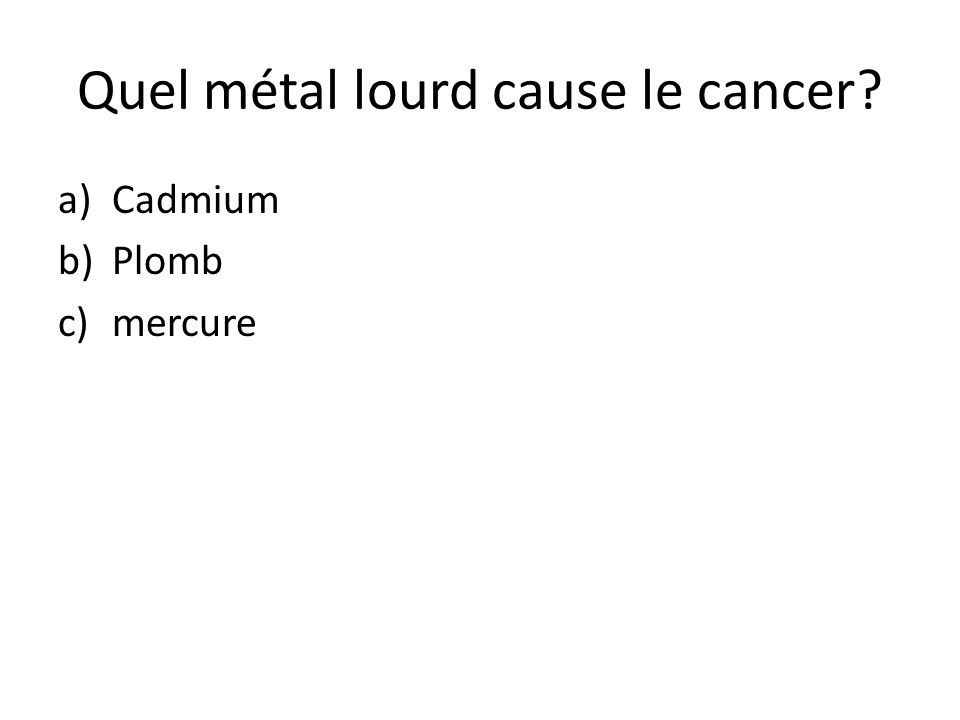 Quel métal lourd cause le cancer? a)Cadmium b)Plomb c)mercure