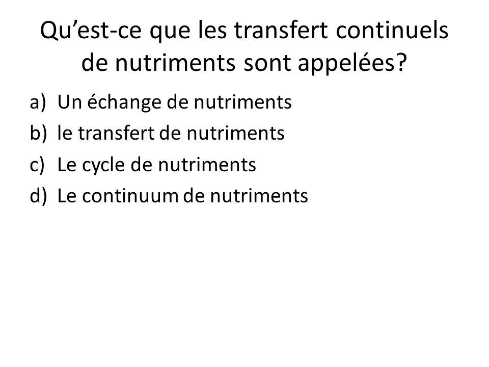 Quest-ce que les transfert continuels de nutriments sont appelées? a)Un échange de nutriments b)le transfert de nutriments c)Le cycle de nutriments d)