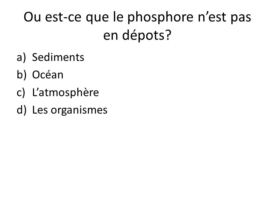 Ou est-ce que le phosphore nest pas en dépots? a)Sediments b)Océan c)Latmosphère d)Les organismes