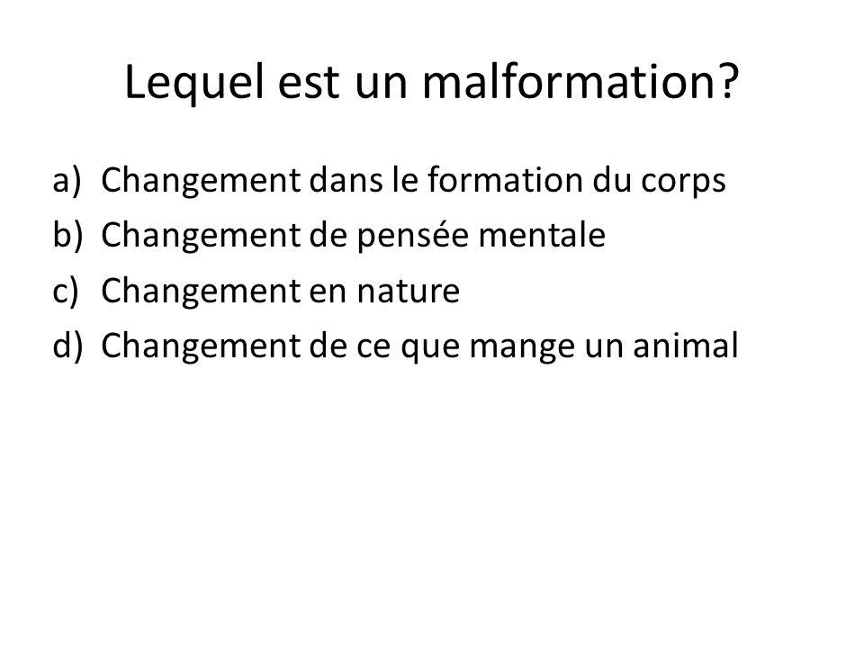 Lequel est un malformation? a)Changement dans le formation du corps b)Changement de pensée mentale c)Changement en nature d)Changement de ce que mange