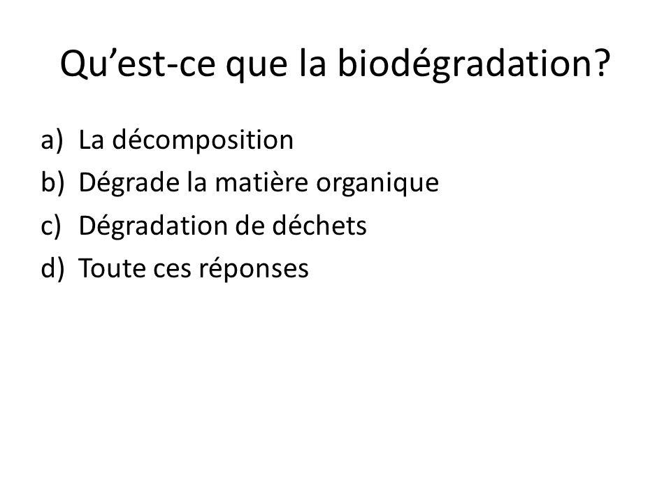 Quest-ce que la biodégradation? a)La décomposition b)Dégrade la matière organique c)Dégradation de déchets d)Toute ces réponses