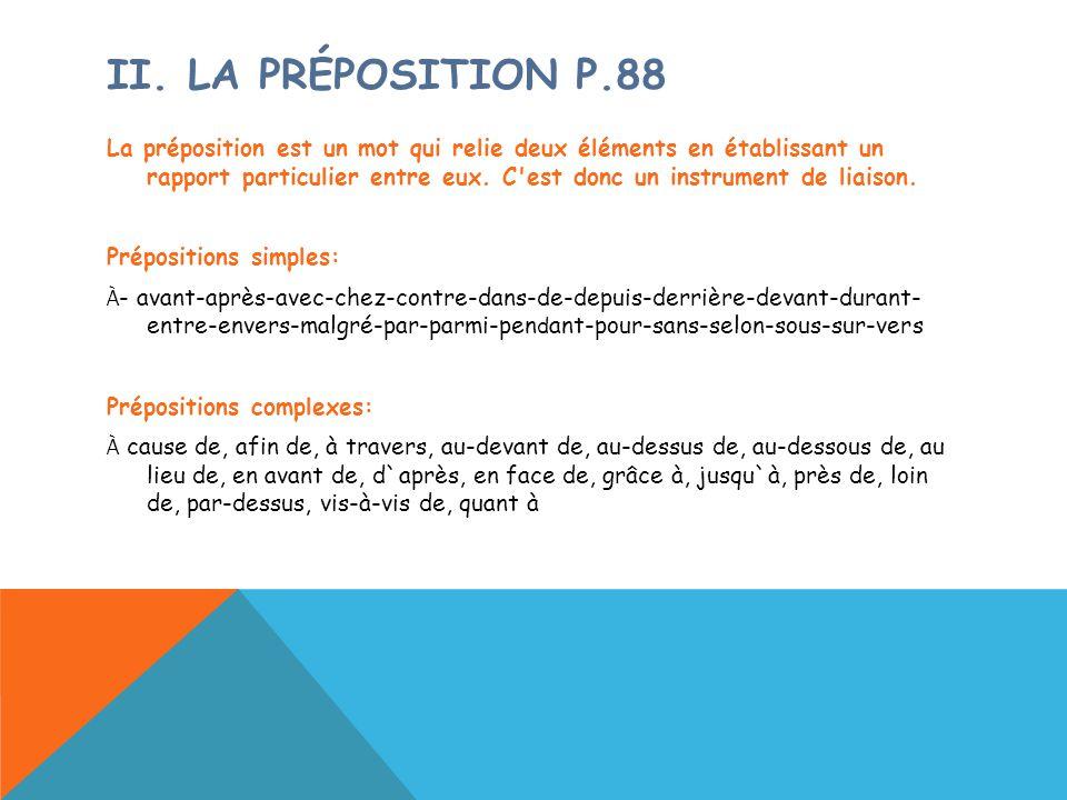 II. LA PRÉPOSITION P.88 La préposition est un mot qui relie deux éléments en établissant un rapport particulier entre eux. C'est donc un instrument de
