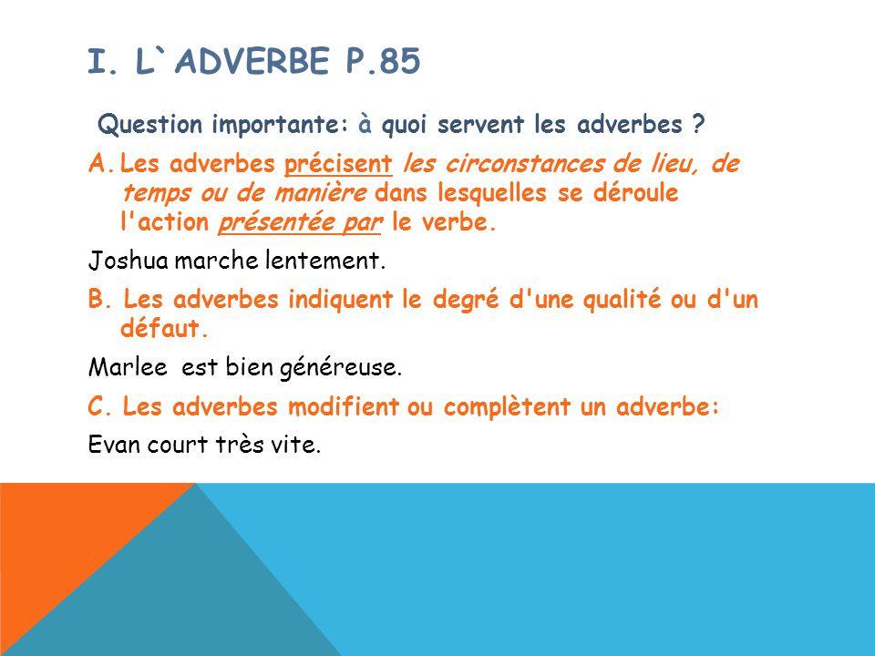 I. L`ADVERBE P.85 Question importante: à quoi servent les adverbes ? A.Les adverbes précisent les circonstances de lieu, de temps ou de manière dans l