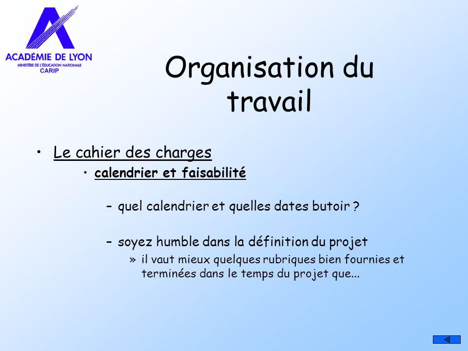 Organisation du travail Le cahier des charges calendrier et faisabilité –quel calendrier et quelles dates butoir ? –soyez humble dans la définition du