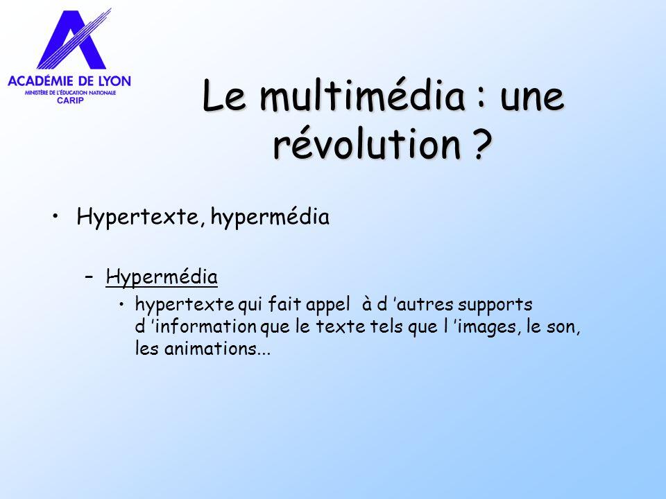 Le multimédia : une révolution ? Hypertexte, hypermédia –Hypermédia hypertexte qui fait appel à d autres supports d information que le texte tels que