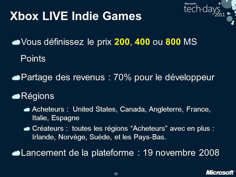 16 Xbox LIVE Indie Games Vous définissez le prix 200, 400 ou 800 MS Points Partage des revenus : 70% pour le développeur Régions Acheteurs : United States, Canada, Angleterre, France, Italie, Espagne Créateurs : toutes les régions Acheteurs avec en plus : Irlande, Norvège, Suède, et les Pays-Bas.
