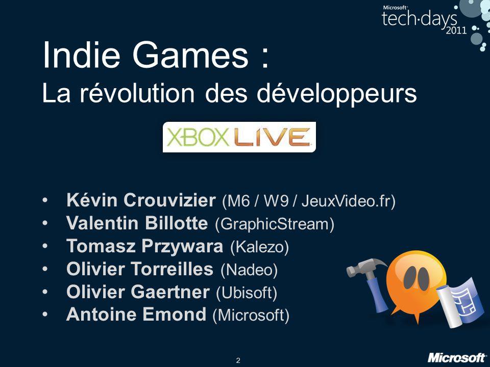 2 Indie Games : La révolution des développeurs Kévin Crouvizier (M6 / W9 / JeuxVideo.fr) Valentin Billotte (GraphicStream) Tomasz Przywara (Kalezo) Olivier Torreilles (Nadeo) Olivier Gaertner (Ubisoft) Antoine Emond (Microsoft)