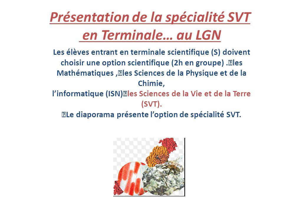 Présentation de la spécialité SVT en Terminale… au LGN Les élèves entrant en terminale scientifique (S) doivent choisir une option scientifique (2h en groupe).