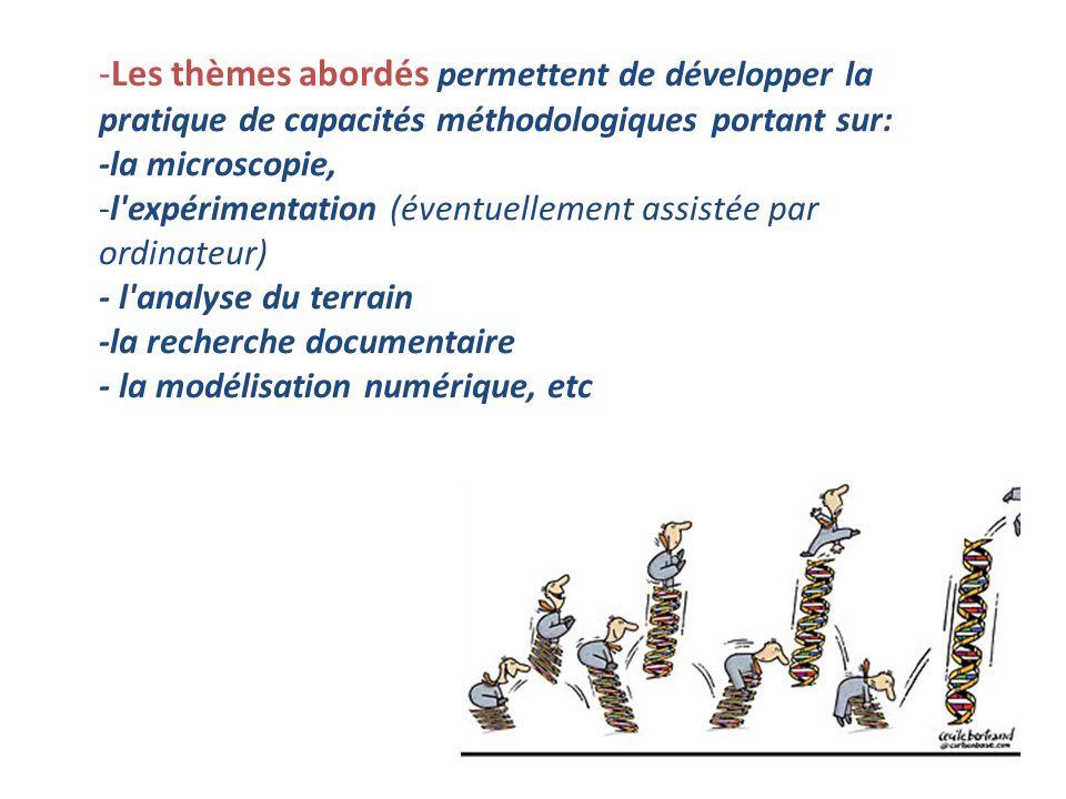-Les thèmes abordés permettent de développer la pratique de capacités méthodologiques portant sur: -la microscopie, -l expérimentation (éventuellement assistée par ordinateur) - l analyse du terrain -la recherche documentaire - la modélisation numérique, etc