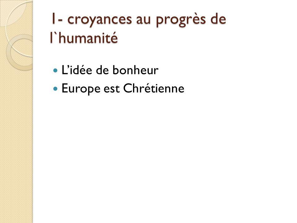 1- croyances au progrès de l`humanité Lidée de bonheur Europe est Chrétienne