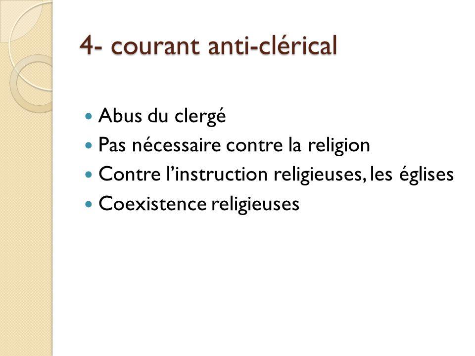 4- courant anti-clérical Abus du clergé Pas nécessaire contre la religion Contre linstruction religieuses, les églises Coexistence religieuses