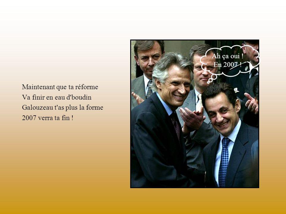 Maintenant que ta réforme Va finir en eau d boudin Galouzeau t as plus la forme 2007 verra ta fin .