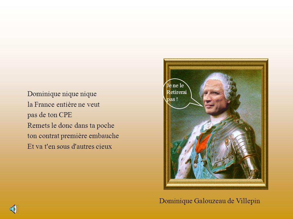 Dominique nique nique la France entière ne veut pas de ton CPE Remets le donc dans ta poche ton contrat première embauche Et va t en sous d autres cieux Dominique Galouzeau de Villepin Je ne le Retirerai pas !