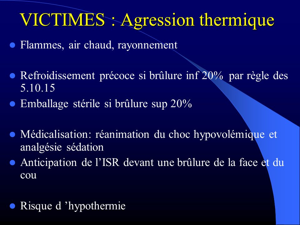 VICTIMES : Agression thermique Flammes, air chaud, rayonnement Refroidissement précoce si brûlure inf 20% par règle des 5.10.15 Emballage stérile si b