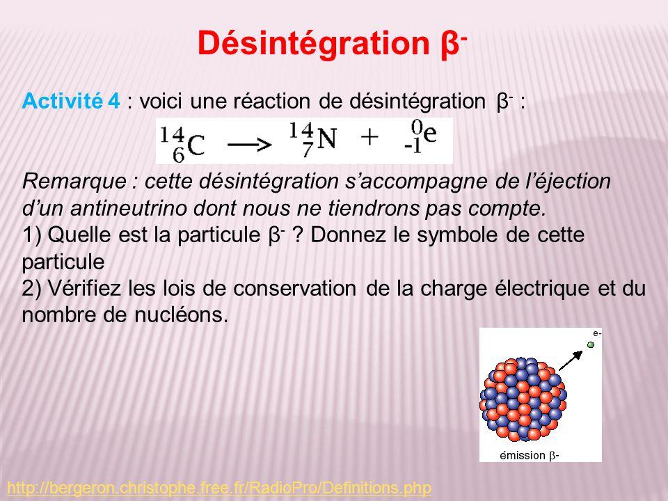 Désintégration β - Activité 4 : voici une réaction de désintégration β - : Remarque : cette désintégration saccompagne de léjection dun antineutrino dont nous ne tiendrons pas compte.
