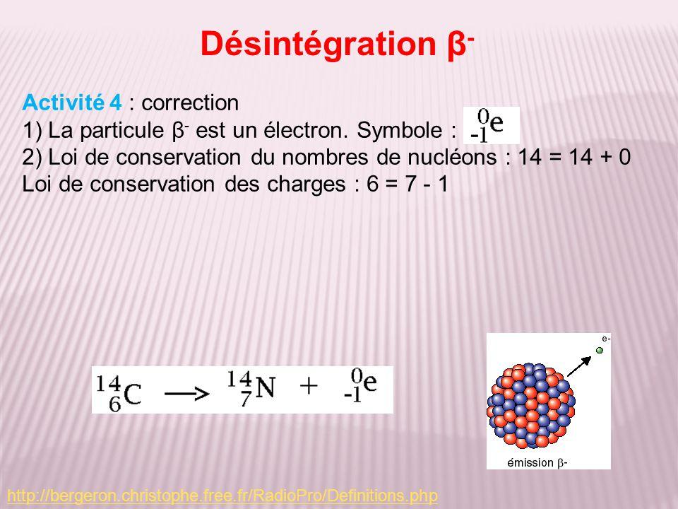 Désintégration β - Activité 4 : correction 1) La particule β - est un électron. Symbole : 2) Loi de conservation du nombres de nucléons : 14 = 14 + 0