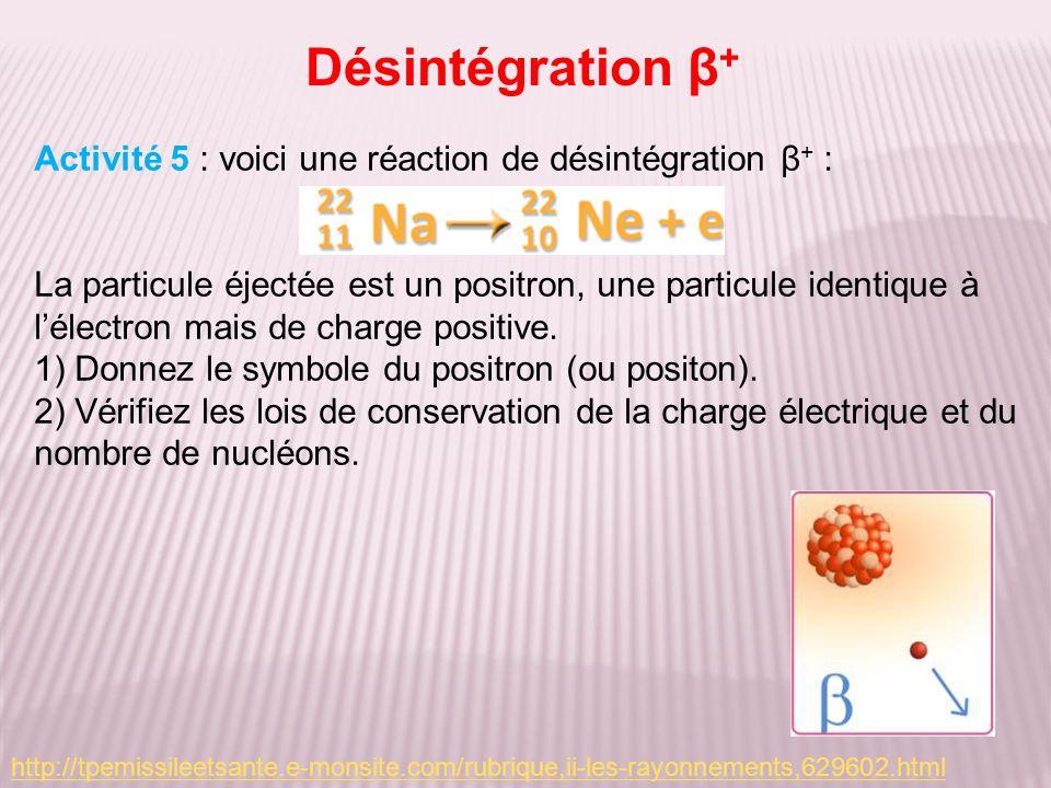 Désintégration β + Activité 5 : voici une réaction de désintégration β + : La particule éjectée est un positron, une particule identique à lélectron mais de charge positive.